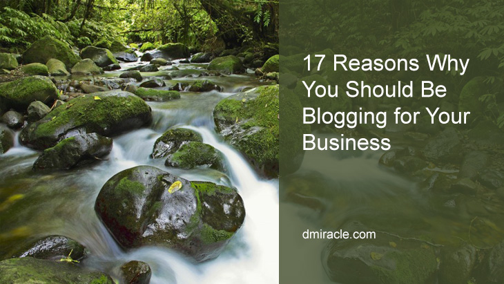 17 Reasons Why You Should Be Blogging for Your Business